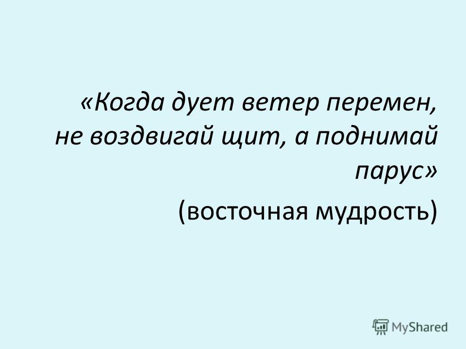«Когда дует ветер перемен, не воздвигай щит, а поднимай парус» (восточная мудрость)