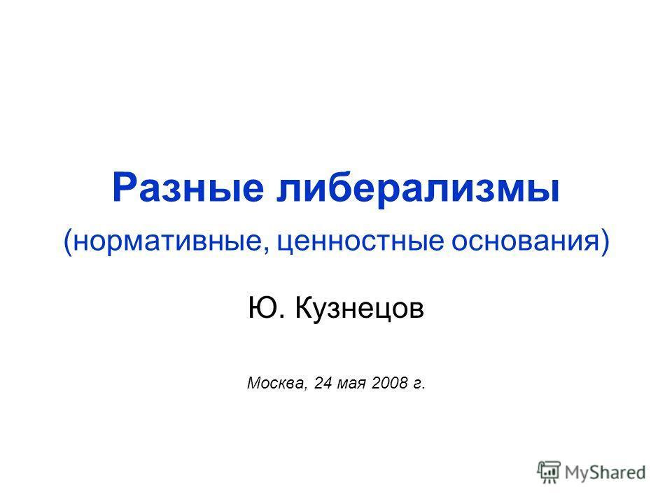Разные либерализмы (нормативные, ценностные основания) Ю. Кузнецов Москва, 24 мая 2008 г.
