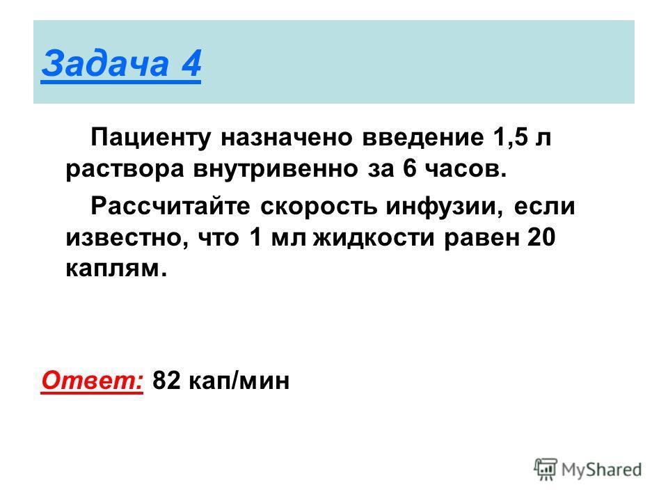 Задача 4 Пациенту назначено введение 1,5 л раствора внутривенно за 6 часов. Рассчитайте скорость инфузии, если известно, что 1 мл жидкости равен 20 каплям. Ответ: 82 кап/мин