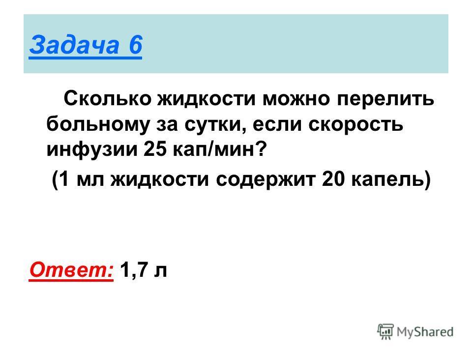 Задача 6 Сколько жидкости можно перелить больному за сутки, если скорость инфузии 25 кап/мин? (1 мл жидкости содержит 20 капель) Ответ: 1,7 л