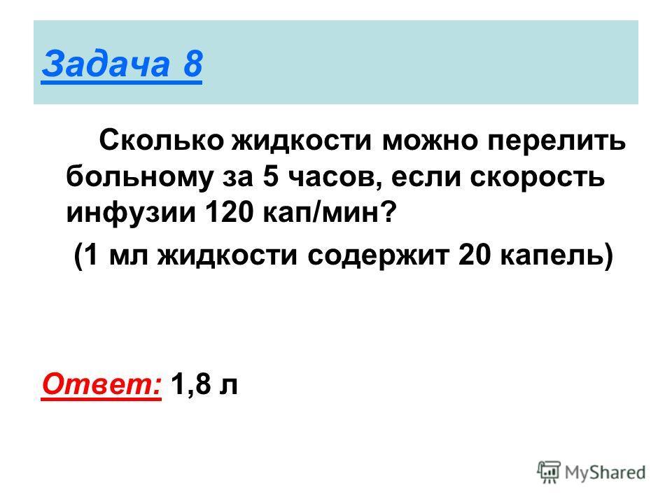 Задача 8 Сколько жидкости можно перелить больному за 5 часов, если скорость инфузии 120 кап/мин? (1 мл жидкости содержит 20 капель) Ответ: 1,8 л