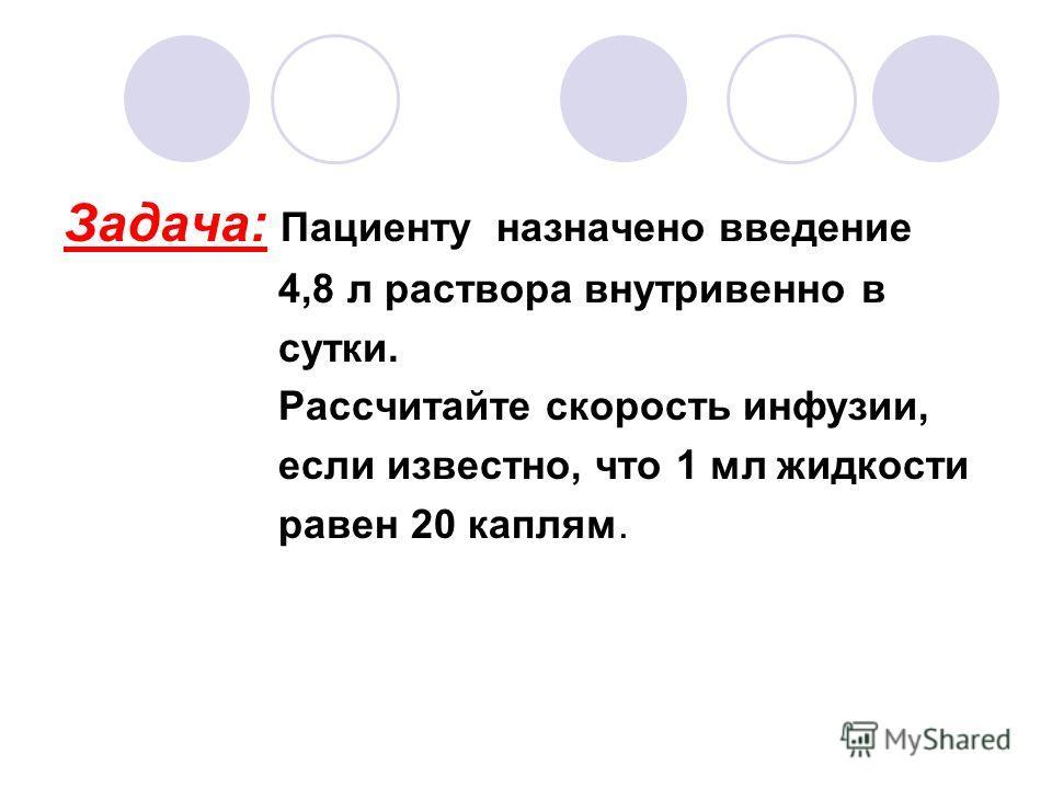 Задача: Пациенту назначено введение 4,8 л раствора внутривенно в сутки. Рассчитайте скорость инфузии, если известно, что 1 мл жидкости равен 20 каплям.