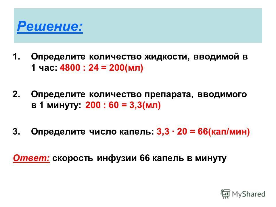 Решение: 1.Определите количество жидкости, вводимой в 1 час: 4800 : 24 = 200(мл) 2.Определите количество препарата, вводимого в 1 минуту: 200 : 60 = 3,3(мл) 3.Определите число капель: 3,3 · 20 = 66(кап/мин) Ответ: скорость инфузии 66 капель в минуту