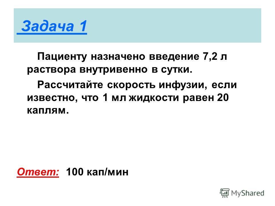 Задача 1 Пациенту назначено введение 7,2 л раствора внутривенно в сутки. Рассчитайте скорость инфузии, если известно, что 1 мл жидкости равен 20 каплям. Ответ: 100 кап/мин