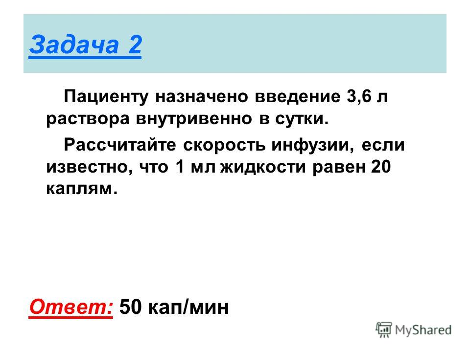 Задача 2 Пациенту назначено введение 3,6 л раствора внутривенно в сутки. Рассчитайте скорость инфузии, если известно, что 1 мл жидкости равен 20 каплям. Ответ: 50 кап/мин