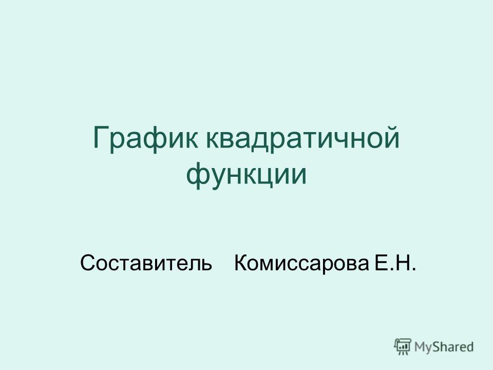 График квадратичной функции Составитель Комиссарова Е.Н.