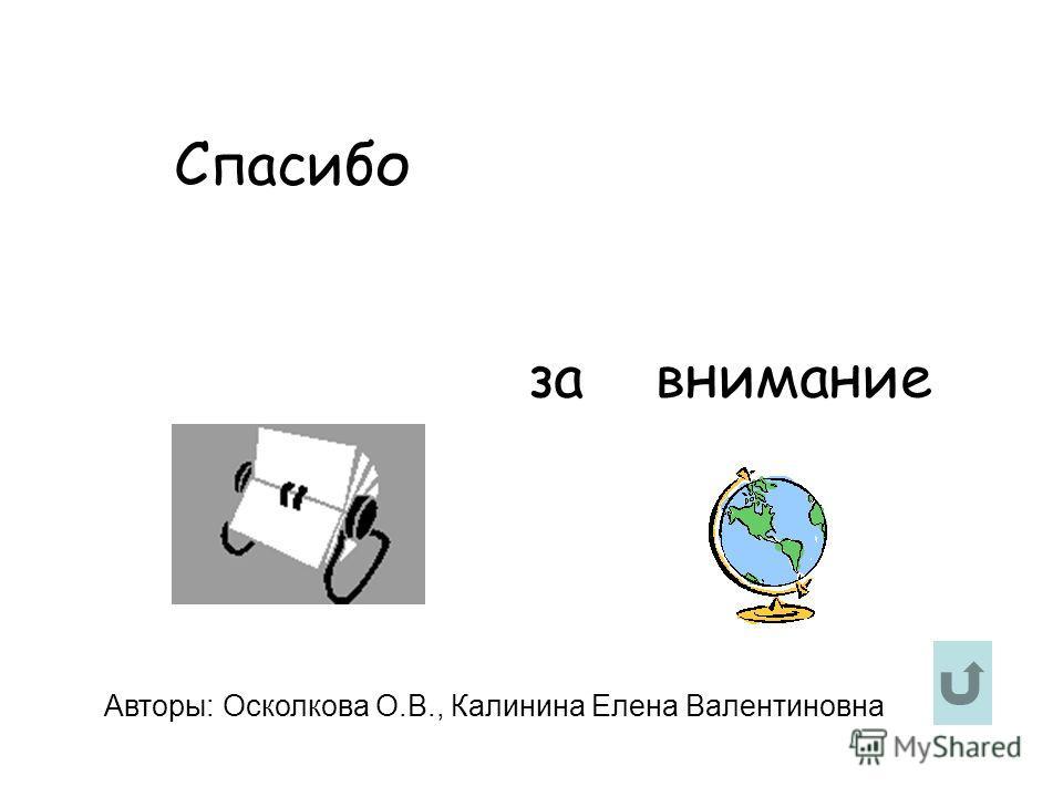 Спасибо за внимание Авторы: Осколкова О.В., Калинина Елена Валентиновна