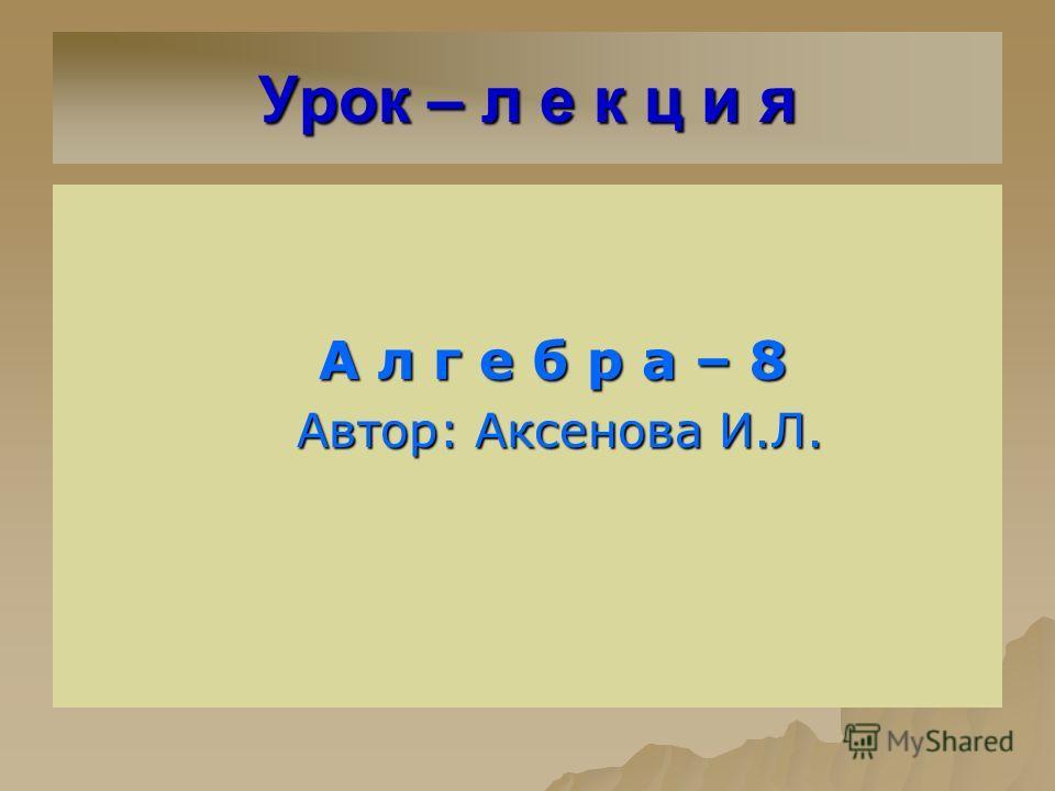 Урок – л е к ц и я А л г е б р а – 8 А л г е б р а – 8 Автор: Аксенова И.Л. Автор: Аксенова И.Л.