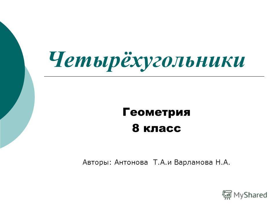 Четырёхугольники Геометрия 8 класс Авторы: Антонова Т.А.и Варламова Н.А.