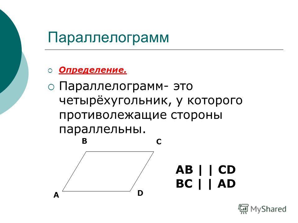 Параллелограмм Определение. Параллелограмм- это четырёхугольник, у которого противолежащие стороны параллельны. А В С D АВ | | CD BC | | AD