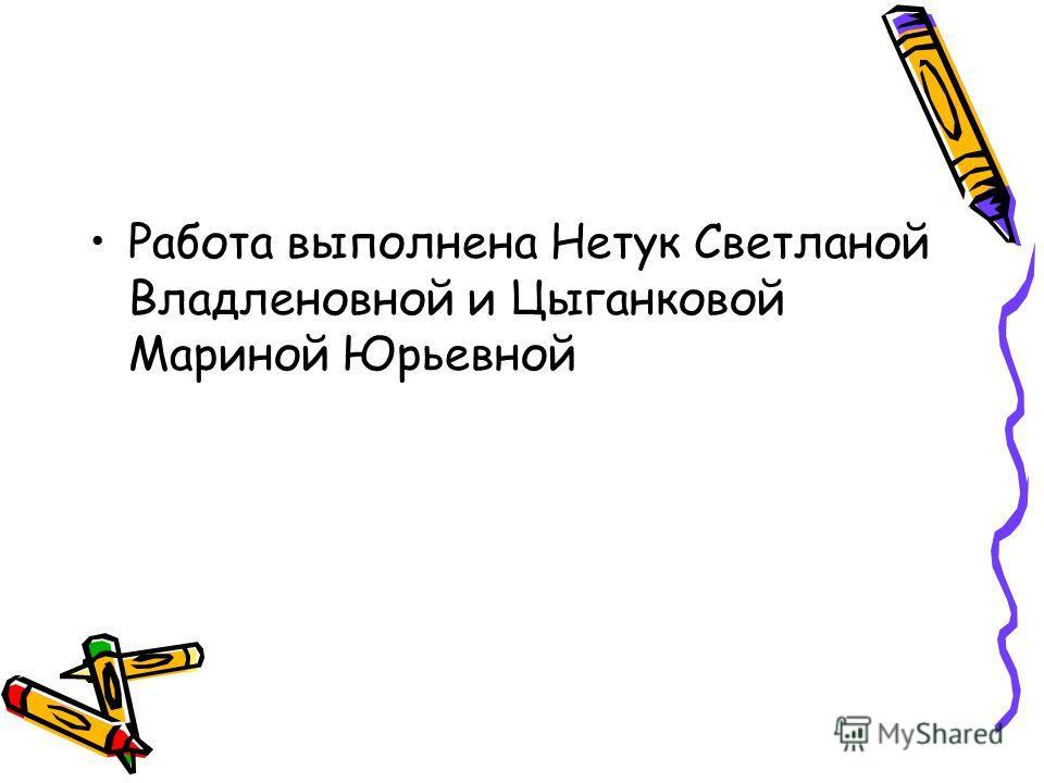 Работа выполнена Нетук Светланой Владленовной и Цыганковой Мариной Юрьевной