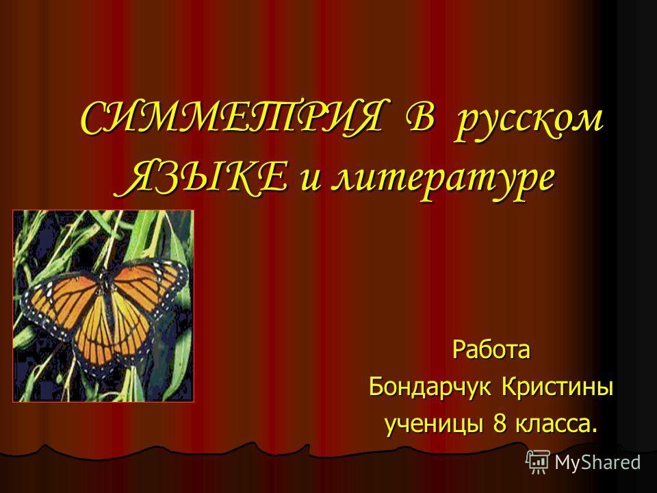 СИММЕТРИЯ В русском ЯЗЫКЕ и литературе Работа Бондарчук Кристины ученицы 8 класса.