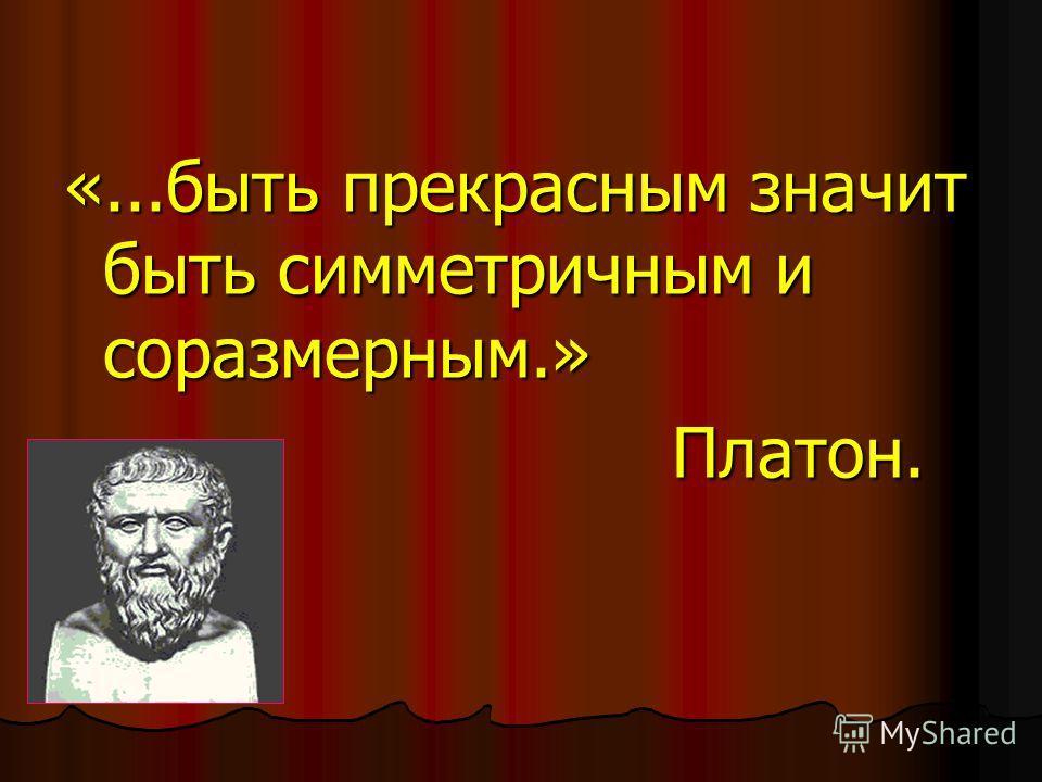 «...быть прекрасным значит быть симметричным и соразмерным.» Платон. Платон.