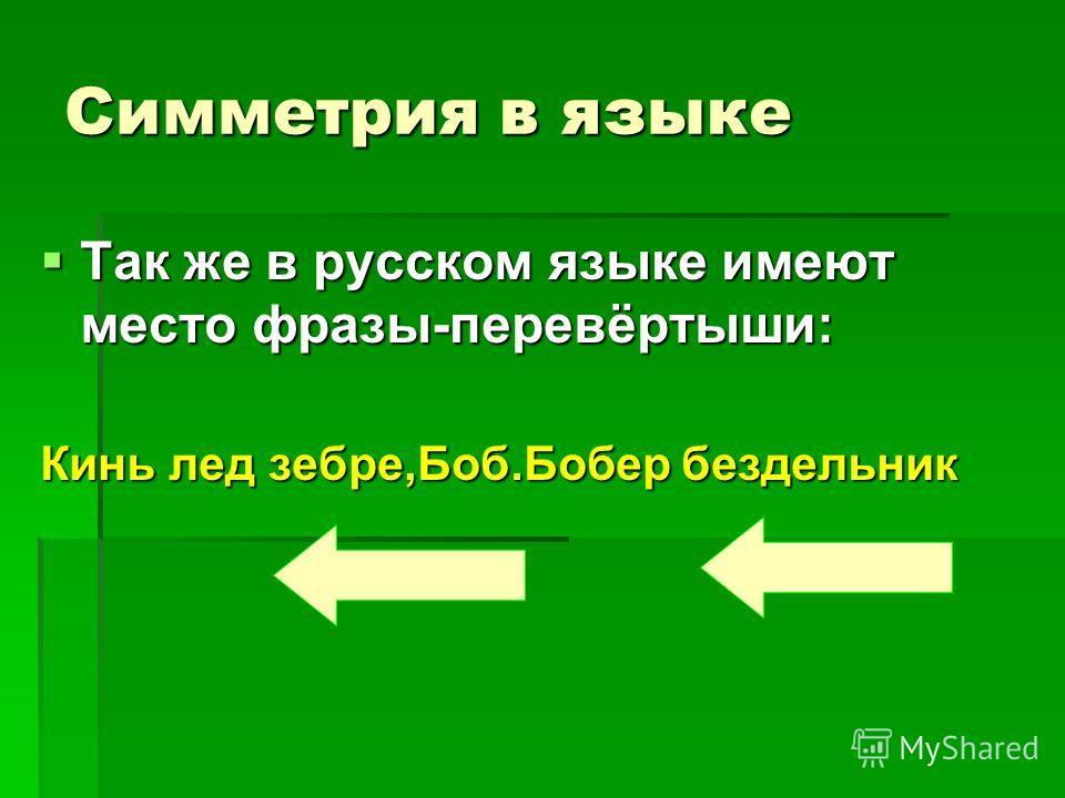 Симметрия в языке Так же в русском языке имеют место фразы-перевёртыши: Так же в русском языке имеют место фразы-перевёртыши: Кинь лед зебре,Боб.Бобер бездельник