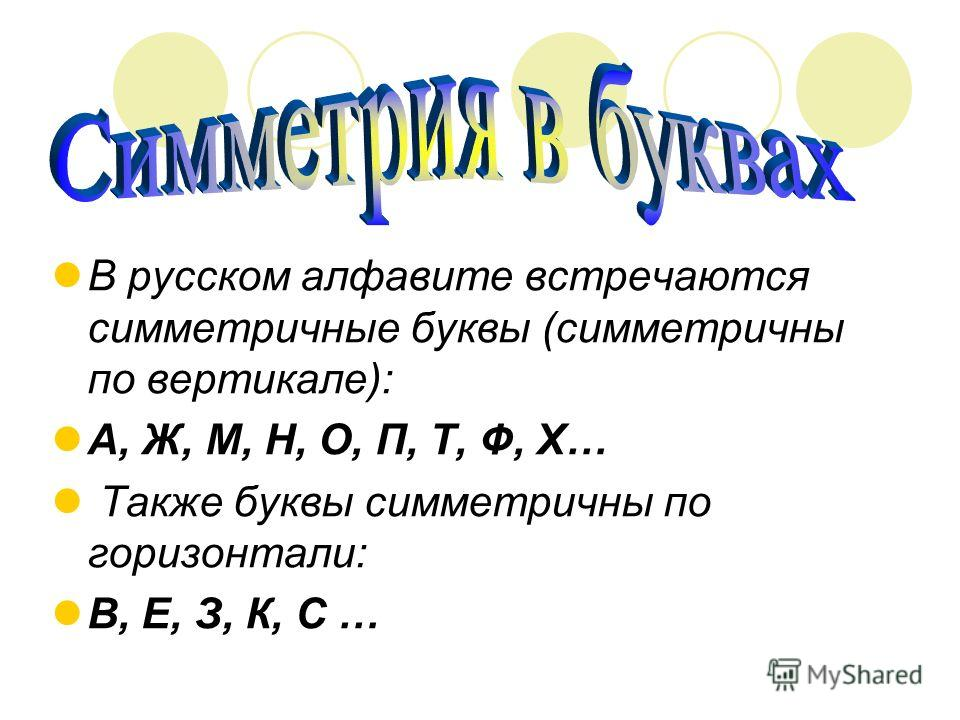 В русском алфавите встречаются симметричные буквы (симметричны по вертикале): А, Ж, М, Н, О, П, Т, Ф, Х… Также буквы симметричны по горизонтали: В, Е, З, К, С …