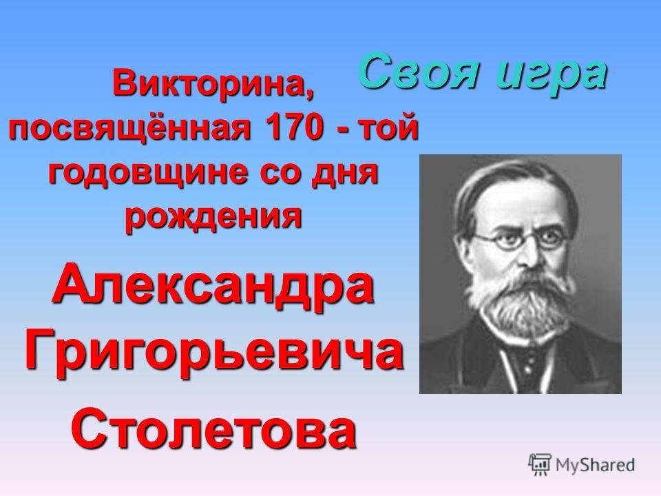 Своя игра Викторина, посвящённая 170 - той годовщине со дня рождения Александра Григорьевича Столетова