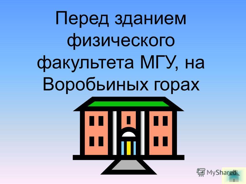 Перед зданием физического факультета МГУ, на Воробьиных горах