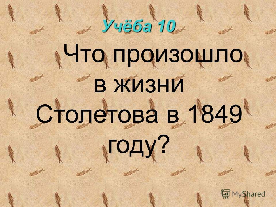 Учёба 10 Что произошло в жизни Столетова в 1849 году?