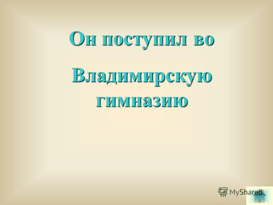 Он поступил во Владимирскую гимназию