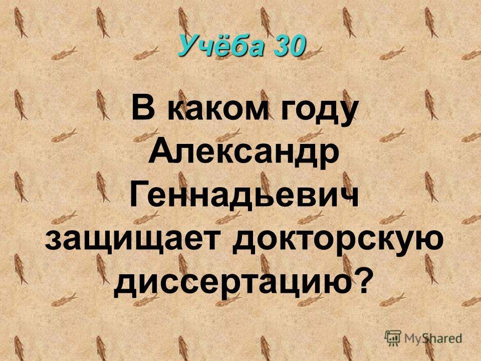 Учёба 30 В каком году Александр Геннадьевич защищает докторскую диссертацию?