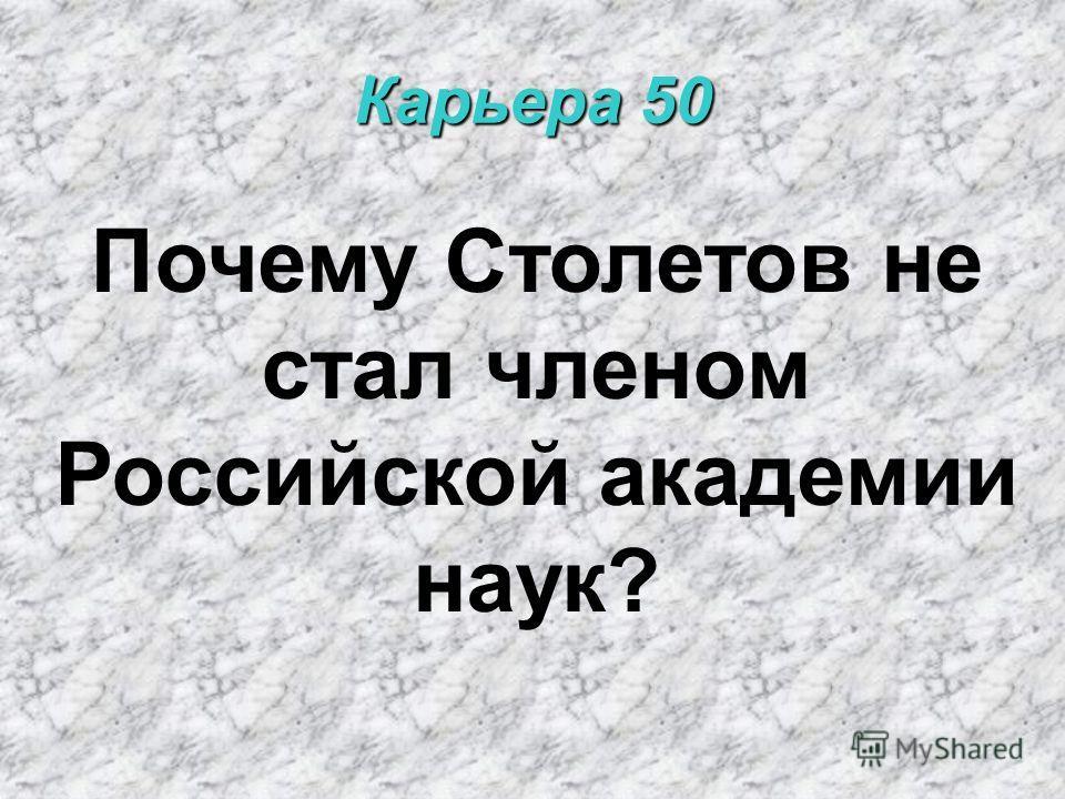 Карьера 50 Почему Столетов не стал членом Российской академии наук?