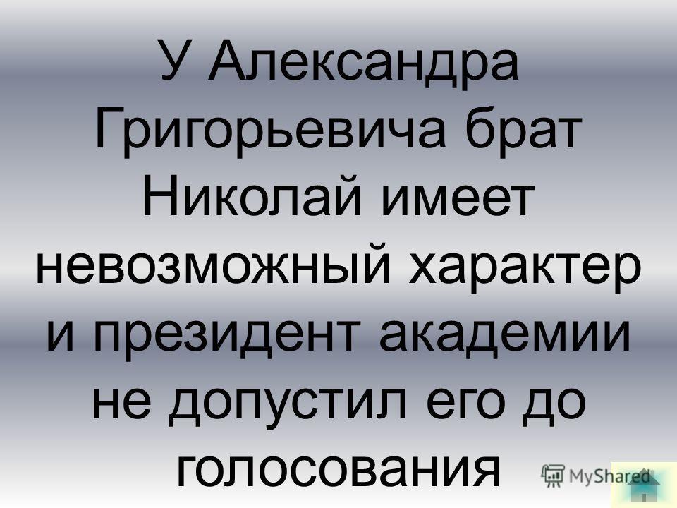У Александра Григорьевича брат Николай имеет невозможный характер и президент академии не допустил его до голосования