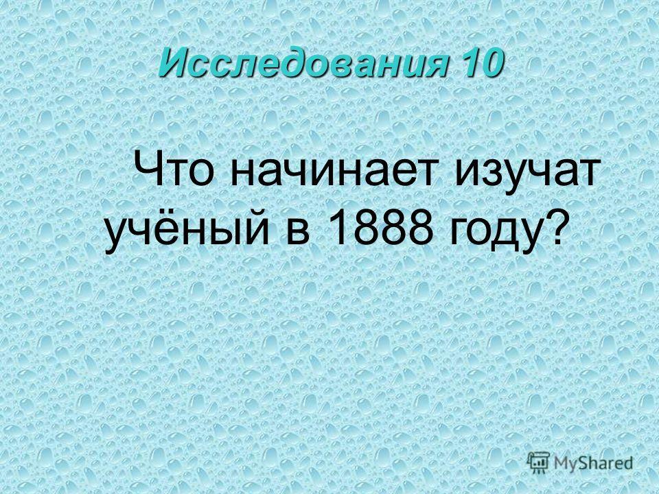 Исследования 10 Что начинает изучат учёный в 1888 году?