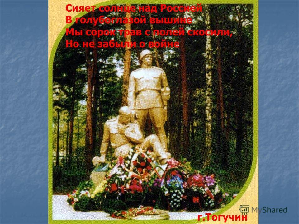 Сияет солнце над Россией В голубоглазой вышине Мы сорок трав с полей скосили, Но не забыли о войне г.Тогучин