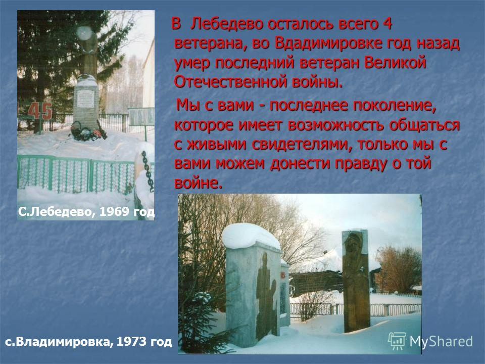В Лебедево осталось всего 4 ветерана, во Вдадимировке год назад умер последний ветеран Великой Отечественной войны. В Лебедево осталось всего 4 ветерана, во Вдадимировке год назад умер последний ветеран Великой Отечественной войны. Мы с вами - послед