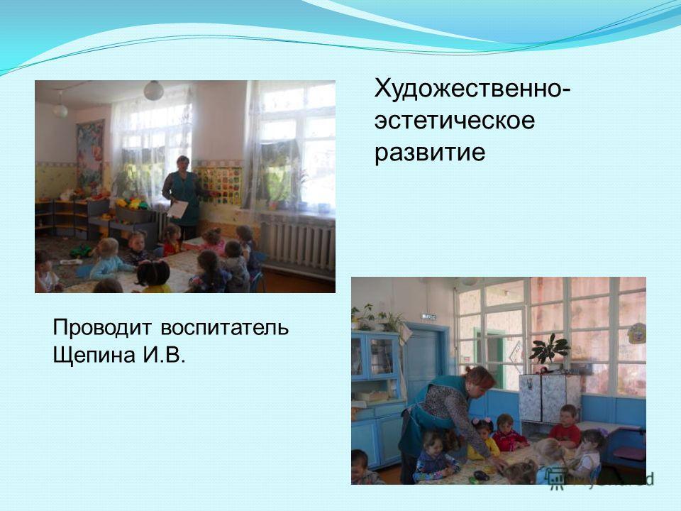 Художественно- эстетическое развитие Проводит воспитатель Щепина И.В.