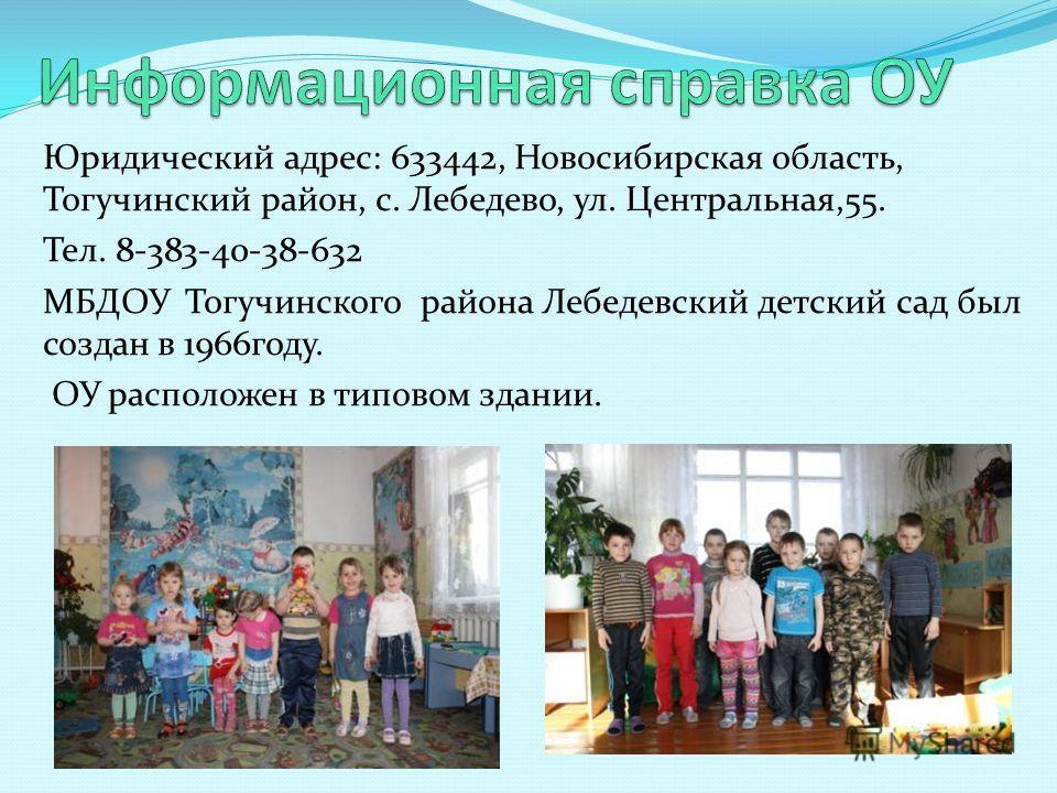 Юридический адрес: 633442, Новосибирская область, Тогучинский район, с. Лебедево, ул. Центральная,55. Тел. 8-383-40-38-632 МБДОУ Тогучинского района Лебедевский детский сад был создан в 1966году. ОУ расположен в типовом здании.
