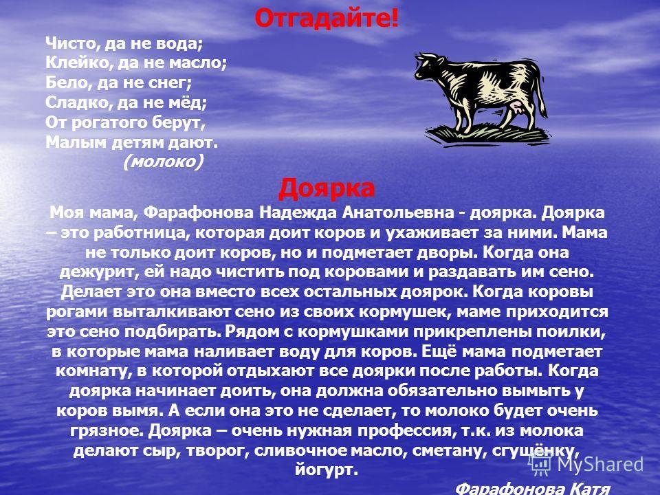 Отгадайте! Чисто, да не вода; Клейко, да не масло; Бело, да не снег; Сладко, да не мёд; От рогатого берут, Малым детям дают. (молоко) Доярка Моя мама, Фарафонова Надежда Анатольевна - доярка. Доярка – это работница, которая доит коров и ухаживает за