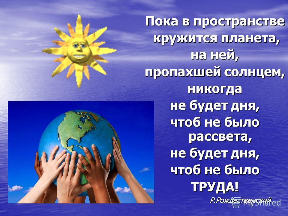 Пока в пространстве кружится планета, кружится планета, на ней, пропахшей солнцем, никогда не будет дня, чтоб не было рассвета, не будет дня, чтоб не было ТРУДА! Р.Рождественский Р.Рождественский