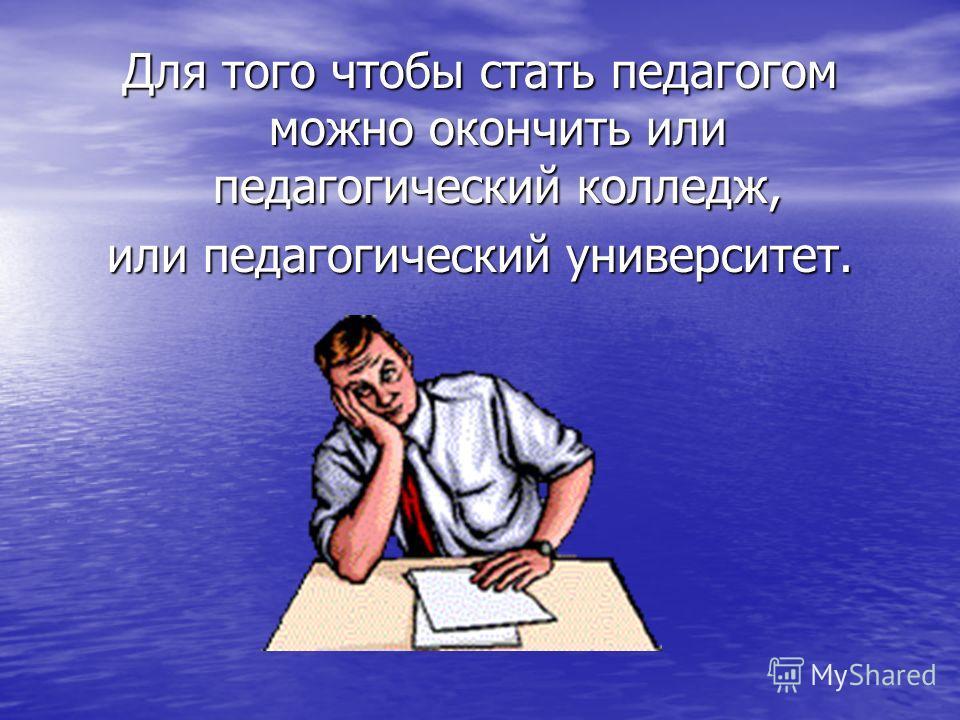 Для того чтобы стать педагогом можно окончить или педагогический колледж, или педагогический университет.