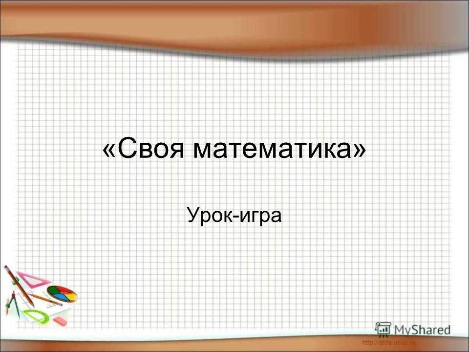 «Своя математика» Урок-игра