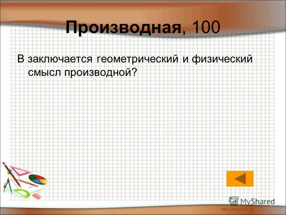 Производная, 100 В заключается геометрический и физический смысл производной?