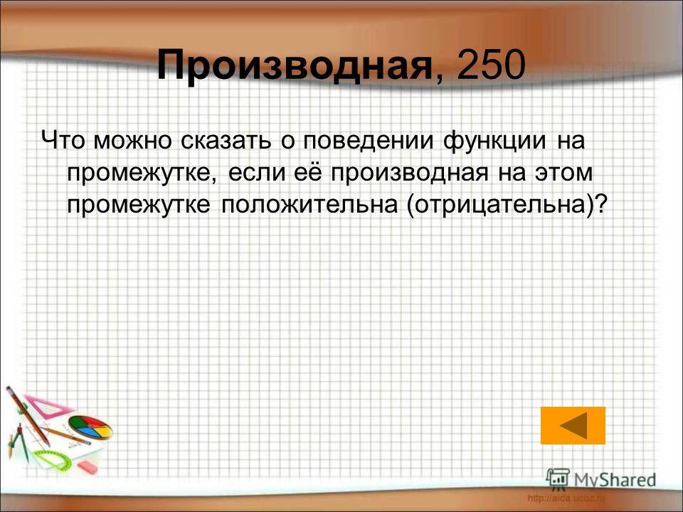 Производная, 250 Что можно сказать о поведении функции на промежутке, если её производная на этом промежутке положительна (отрицательна)?
