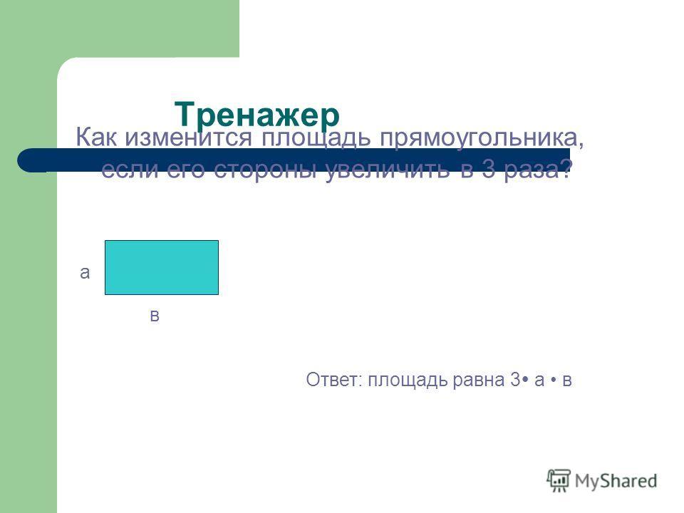 Тренажер Как изменится площадь прямоугольника, если его стороны увеличить в 3 раза? а в Ответ: площадь равна 3 а в