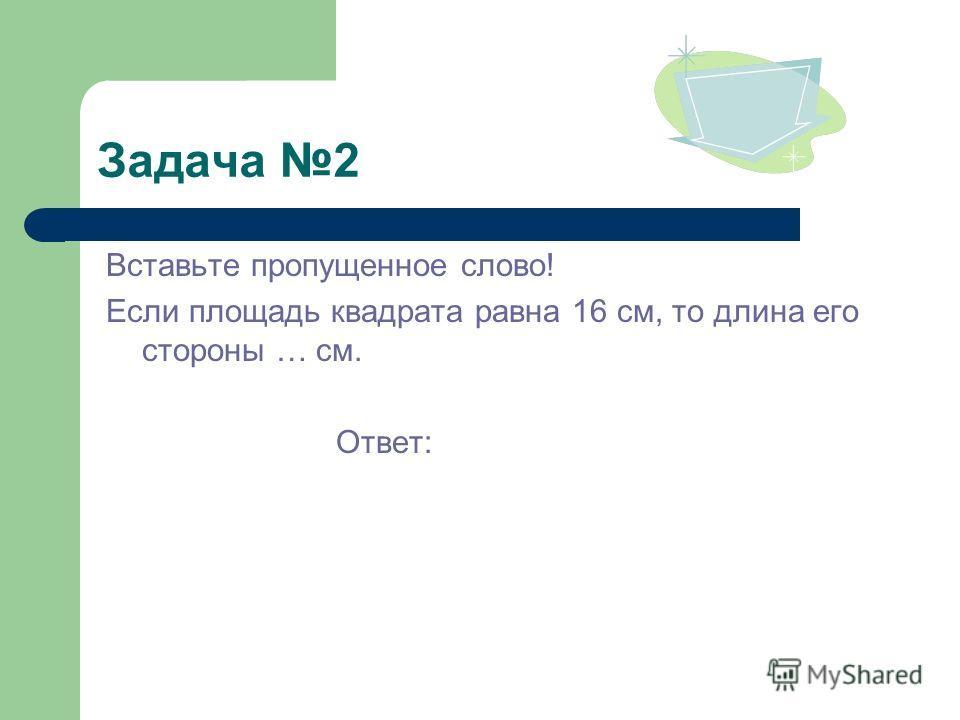 Задача 2 Вставьте пропущенное слово! Если площадь квадрата равна 16 см, то длина его стороны … см. Ответ: