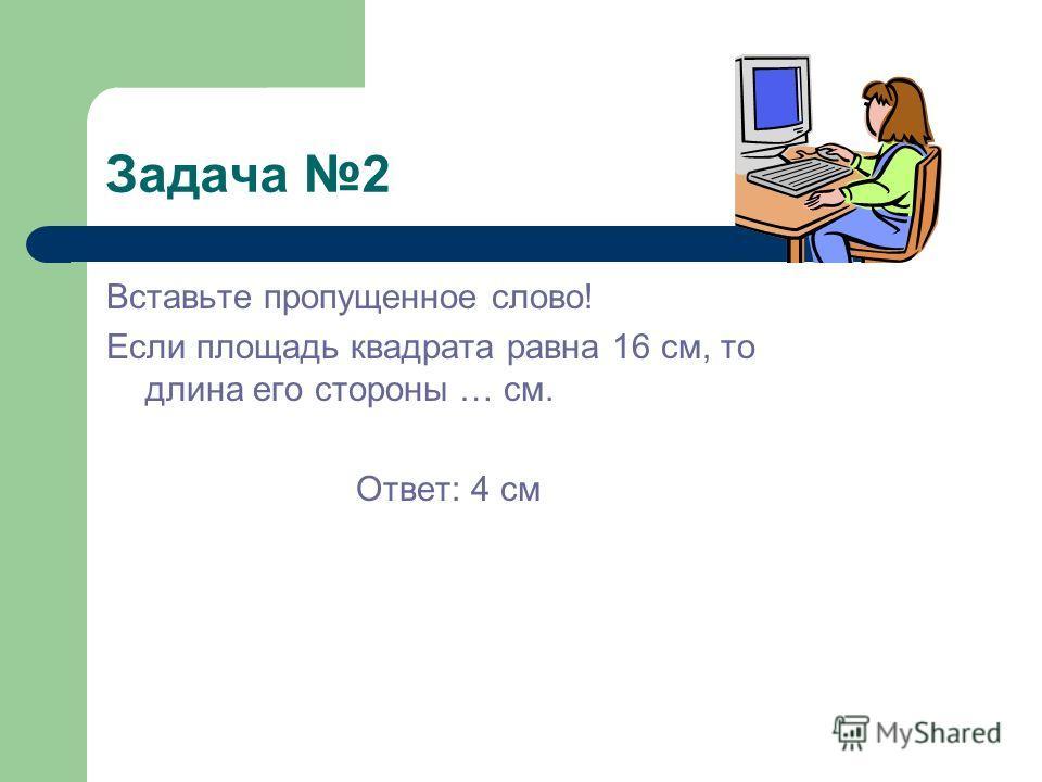 Задача 2 Вставьте пропущенное слово! Если площадь квадрата равна 16 см, то длина его стороны … см. Ответ: 4 см