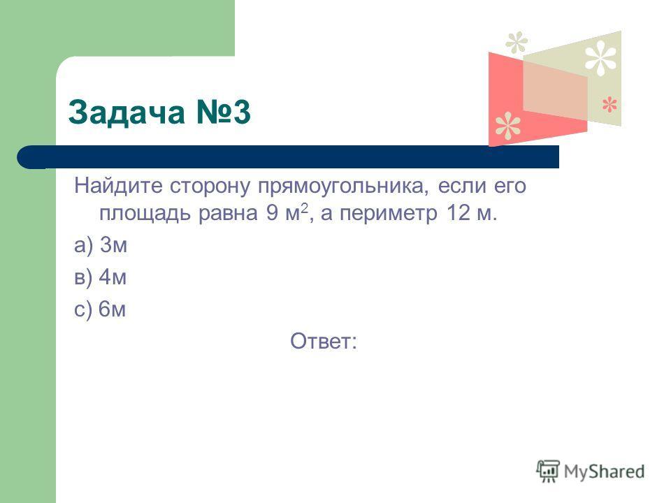 Задача 3 Найдите сторону прямоугольника, если его площадь равна 9 м 2, а периметр 12 м. а) 3м в) 4м с) 6м Ответ: