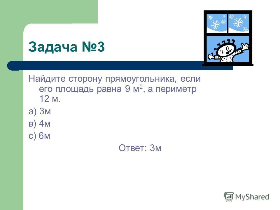 Задача 3 Найдите сторону прямоугольника, если его площадь равна 9 м 2, а периметр 12 м. а) 3м в) 4м с) 6м Ответ: 3м