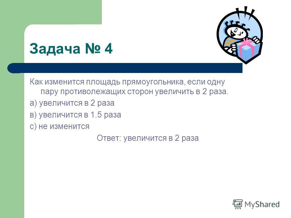 Задача 4 Как изменится площадь прямоугольника, если одну пару противолежащих сторон увеличить в 2 раза. а) увеличится в 2 раза в) увеличится в 1.5 раза с) не изменится Ответ: увеличится в 2 раза