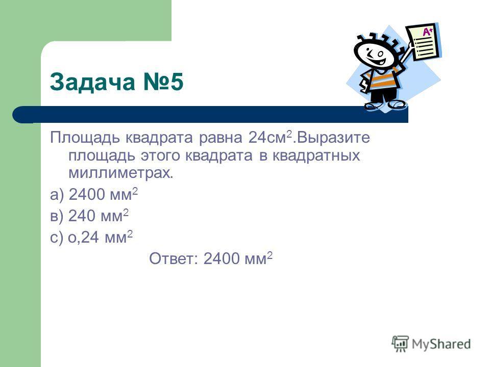Задача 5 Площадь квадрата равна 24см 2.Выразите площадь этого квадрата в квадратных миллиметрах. а) 2400 мм 2 в) 240 мм 2 с) о,24 мм 2 Ответ: 2400 мм 2