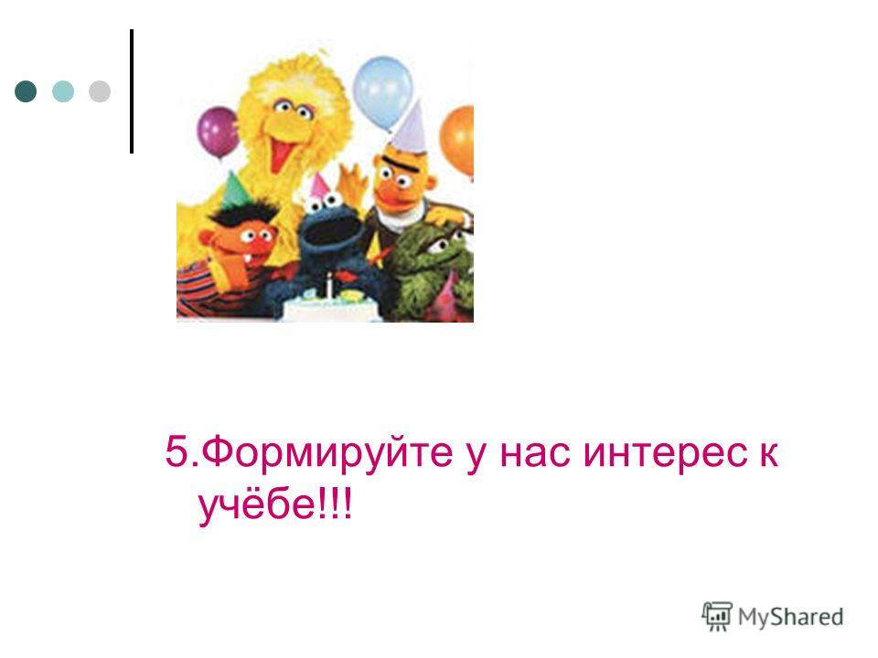 5.Формируйте у нас интерес к учёбе!!!