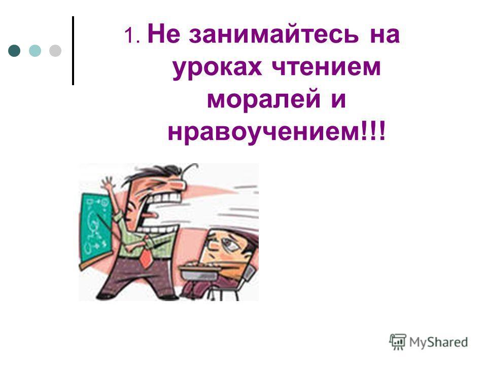 1. Не занимайтесь на уроках чтением моралей и нравоучением!!!