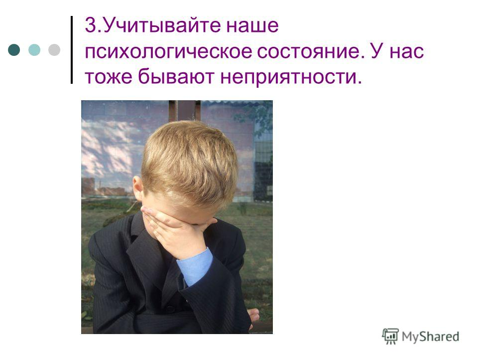 3.Учитывайте наше психологическое состояние. У нас тоже бывают неприятности.