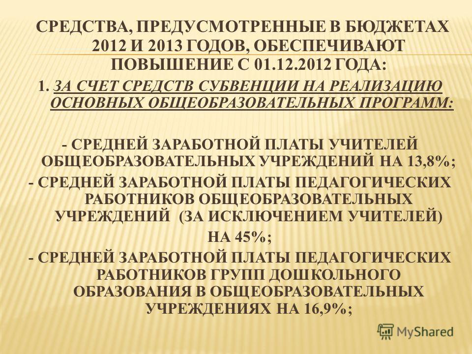 СРЕДСТВА, ПРЕДУСМОТРЕННЫЕ В БЮДЖЕТАХ 2012 И 2013 ГОДОВ, ОБЕСПЕЧИВАЮТ ПОВЫШЕНИЕ С 01.12.2012 ГОДА: 1. ЗА СЧЕТ СРЕДСТВ СУБВЕНЦИИ НА РЕАЛИЗАЦИЮ ОСНОВНЫХ ОБЩЕОБРАЗОВАТЕЛЬНЫХ ПРОГРАММ: - СРЕДНЕЙ ЗАРАБОТНОЙ ПЛАТЫ УЧИТЕЛЕЙ ОБЩЕОБРАЗОВАТЕЛЬНЫХ УЧРЕЖДЕНИЙ НА