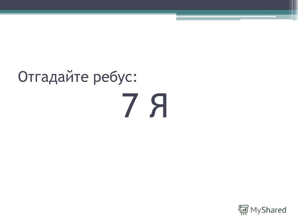 Отгадайте ребус: 7 Я