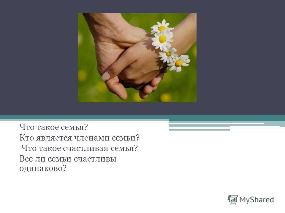 Что такое семья? Кто является членами семьи? Что такое счастливая семья? Все ли семьи счастливы одинаково?